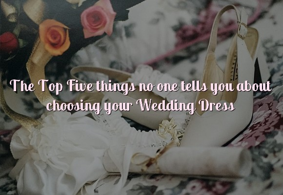 Top five things no one tells you about choosing your wedding dress